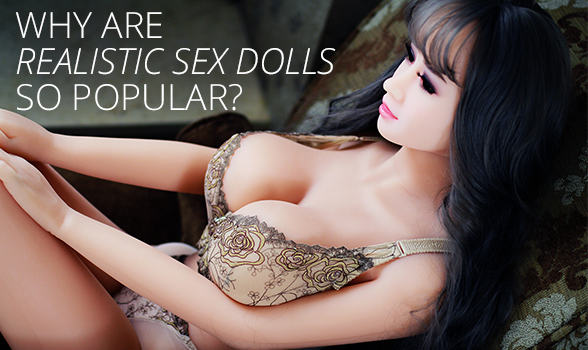 Why Are Realistic Sex Dolls So Popular?