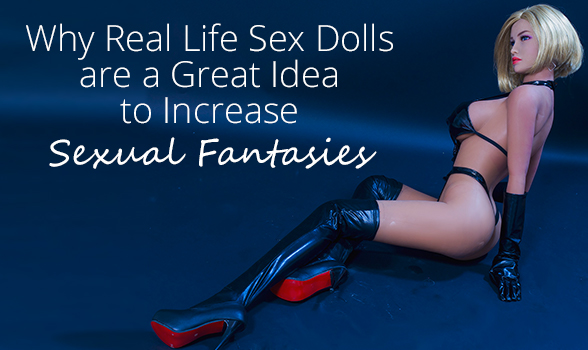 Why Real Life Sex Dolls are a Great Idea to Increase Sexual Fantasies