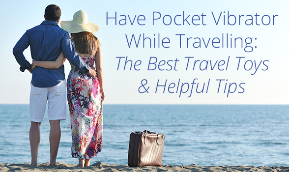 Have Pocket Vibrator While Travel: The Best Travel Toys & Helpful Tips